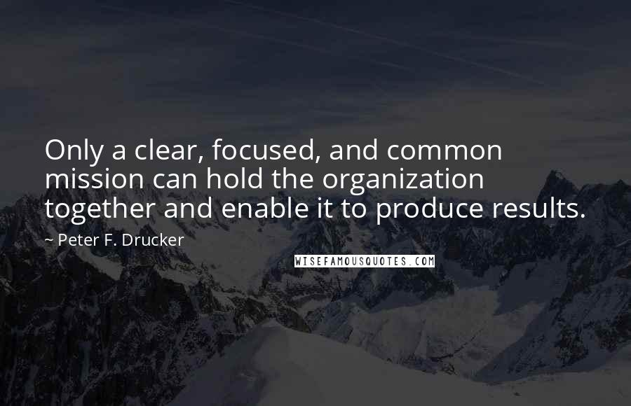 Peter F. Drucker quotes: Only a clear, focused, and common mission can hold the organization together and enable it to produce results.