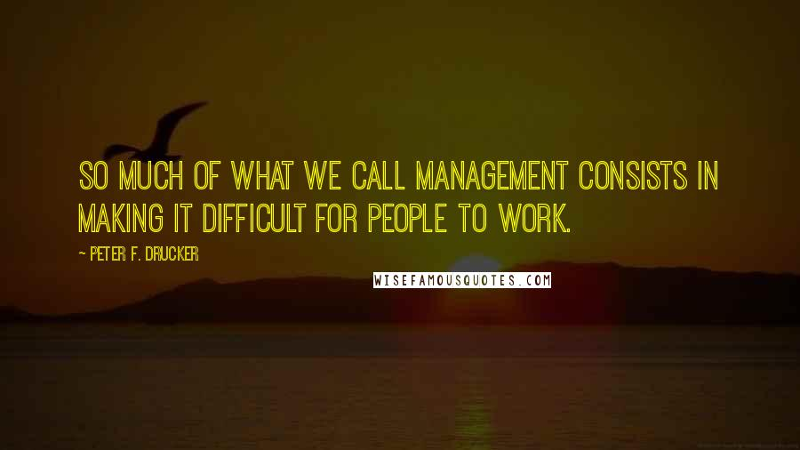 Peter F. Drucker quotes: So much of what we call management consists in making it difficult for people to work.