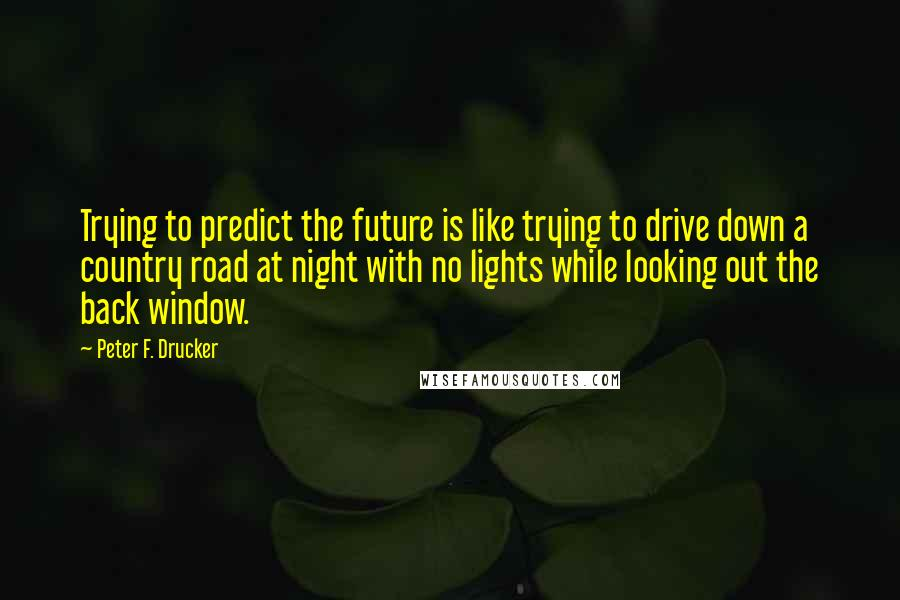 Peter F. Drucker quotes: Trying to predict the future is like trying to drive down a country road at night with no lights while looking out the back window.