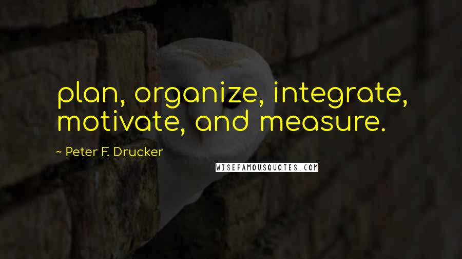Peter F. Drucker quotes: plan, organize, integrate, motivate, and measure.