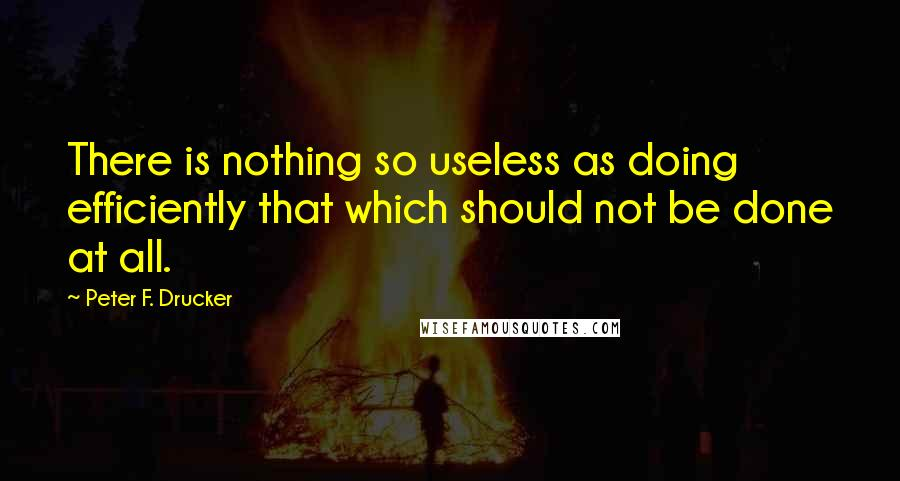 Peter F. Drucker quotes: There is nothing so useless as doing efficiently that which should not be done at all.