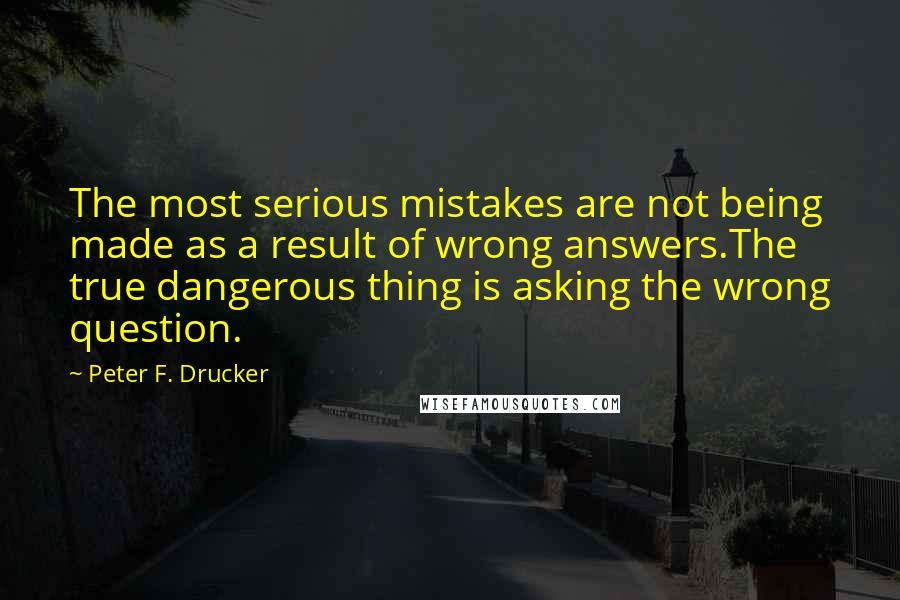 Peter F. Drucker quotes: The most serious mistakes are not being made as a result of wrong answers.The true dangerous thing is asking the wrong question.