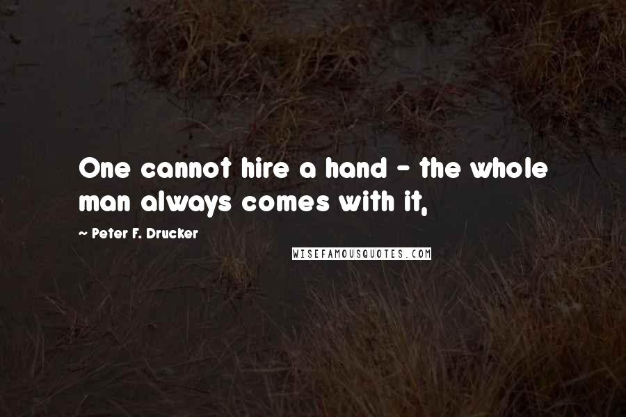 Peter F. Drucker quotes: One cannot hire a hand - the whole man always comes with it,