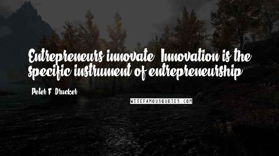Peter F. Drucker quotes: Entrepreneurs innovate. Innovation is the specific instrument of entrepreneurship.