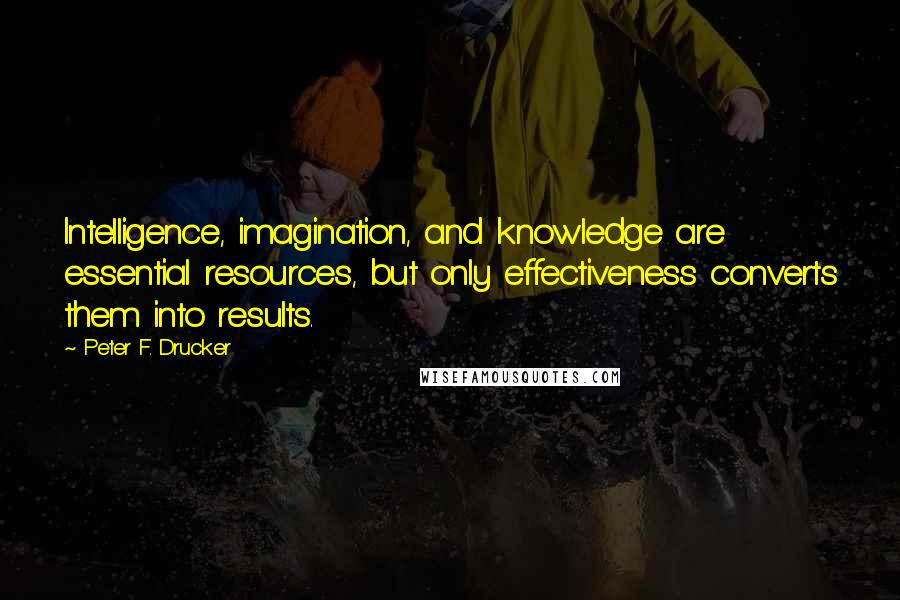 Peter F. Drucker quotes: Intelligence, imagination, and knowledge are essential resources, but only effectiveness converts them into results.