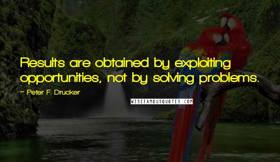 Peter F. Drucker quotes: Results are obtained by exploiting opportunities, not by solving problems.
