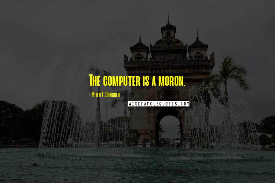 Peter F. Drucker quotes: The computer is a moron.