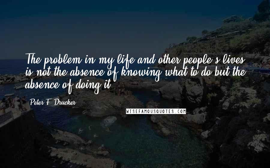 Peter F. Drucker quotes: The problem in my life and other people's lives is not the absence of knowing what to do but the absence of doing it.