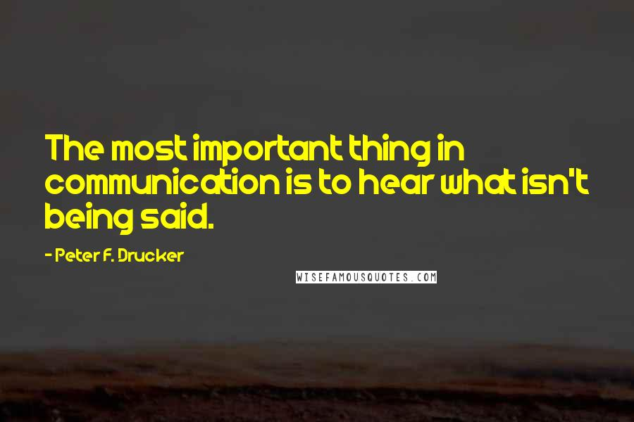 Peter F. Drucker quotes: The most important thing in communication is to hear what isn't being said.