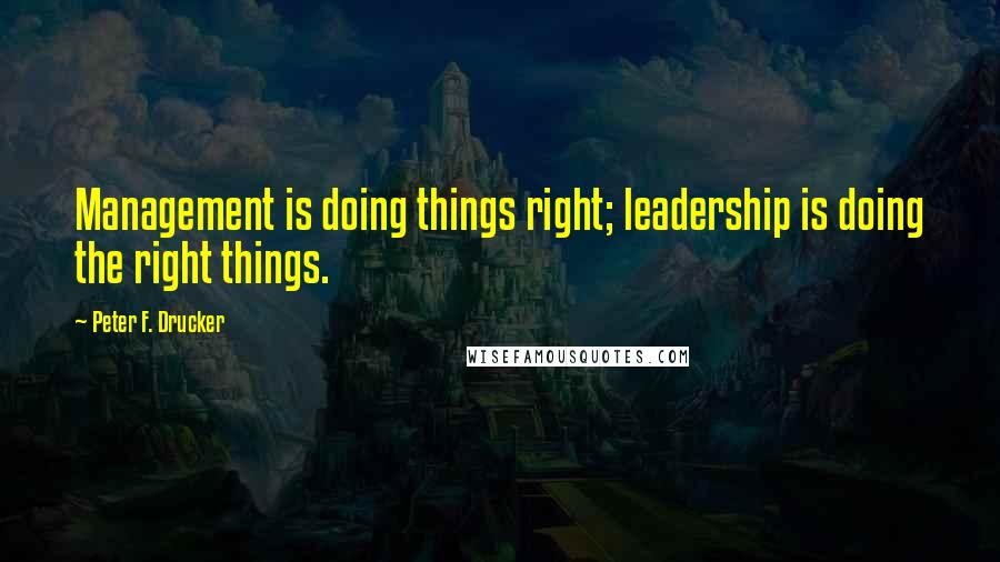 Peter F. Drucker quotes: Management is doing things right; leadership is doing the right things.