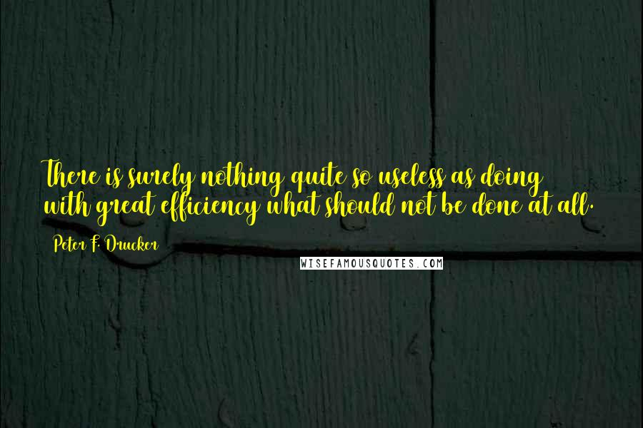 Peter F. Drucker quotes: There is surely nothing quite so useless as doing with great efficiency what should not be done at all.