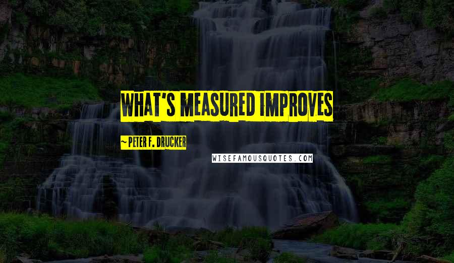 Peter F. Drucker quotes: What's measured improves
