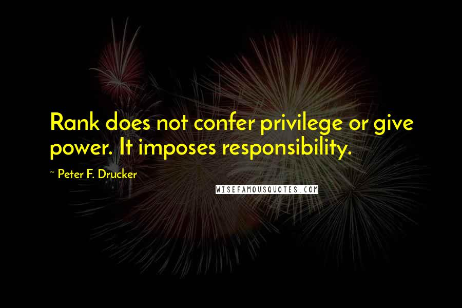 Peter F. Drucker quotes: Rank does not confer privilege or give power. It imposes responsibility.
