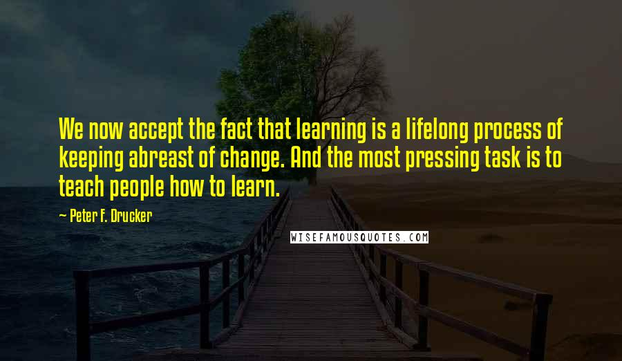 Peter F. Drucker quotes: We now accept the fact that learning is a lifelong process of keeping abreast of change. And the most pressing task is to teach people how to learn.