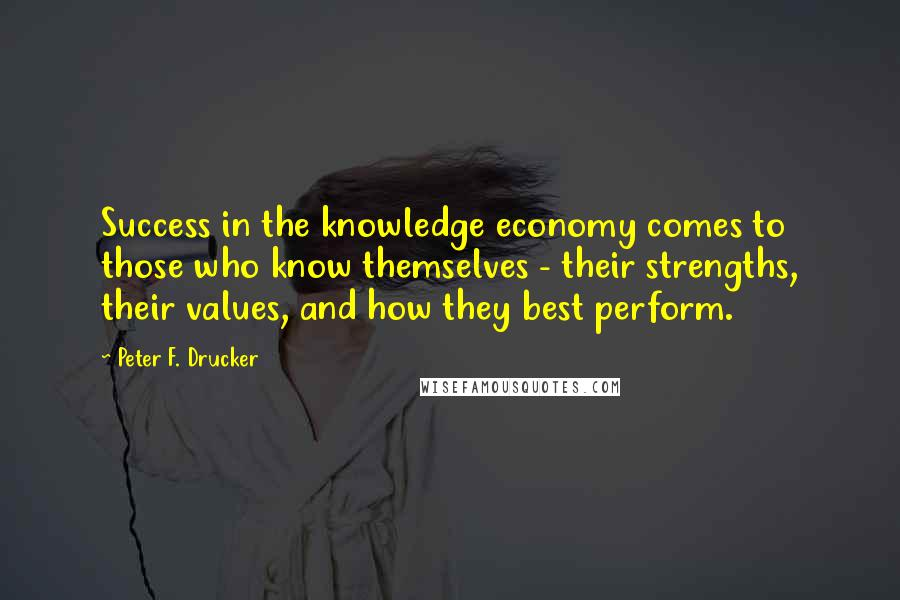 Peter F. Drucker quotes: Success in the knowledge economy comes to those who know themselves - their strengths, their values, and how they best perform.