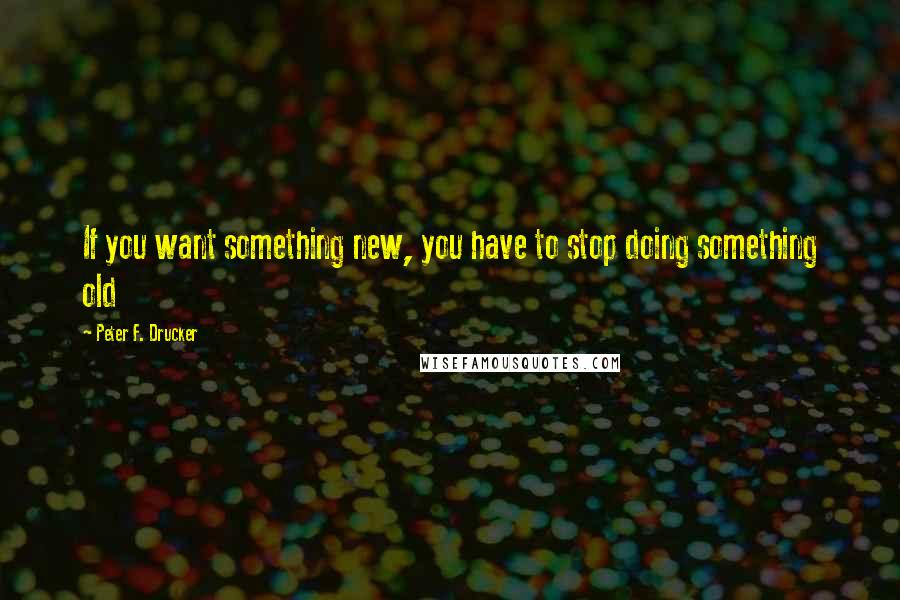 Peter F. Drucker quotes: If you want something new, you have to stop doing something old