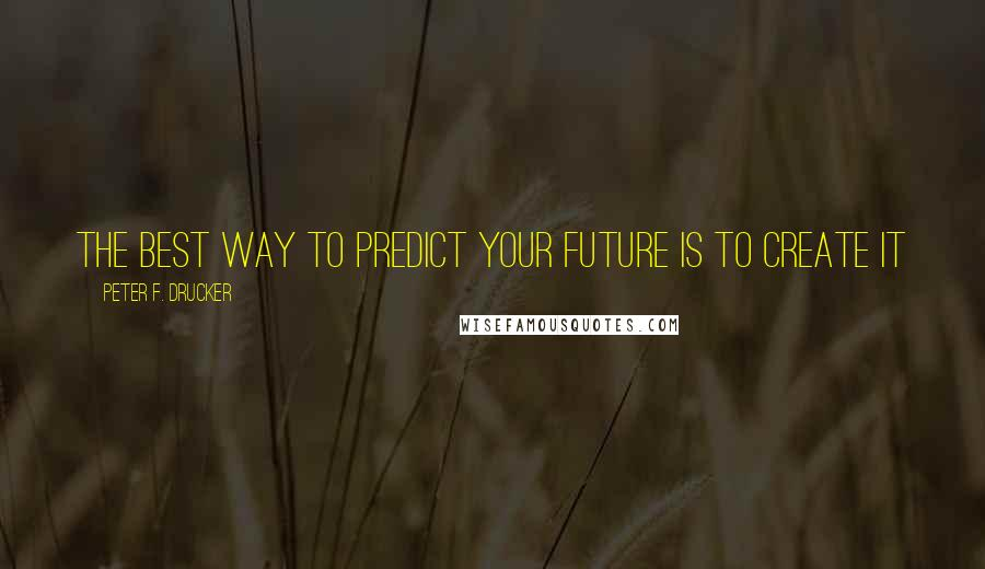Peter F. Drucker quotes: The best way to predict your future is to create it