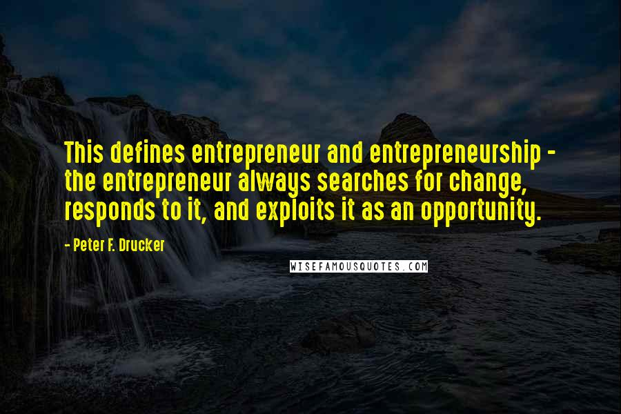 Peter F. Drucker quotes: This defines entrepreneur and entrepreneurship - the entrepreneur always searches for change, responds to it, and exploits it as an opportunity.