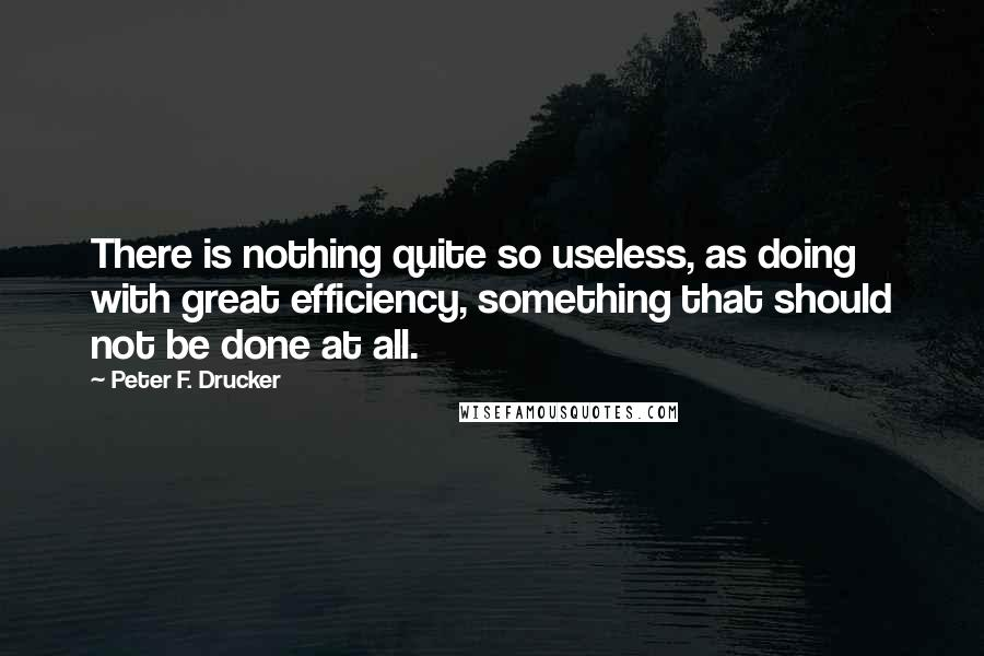 Peter F. Drucker quotes: There is nothing quite so useless, as doing with great efficiency, something that should not be done at all.