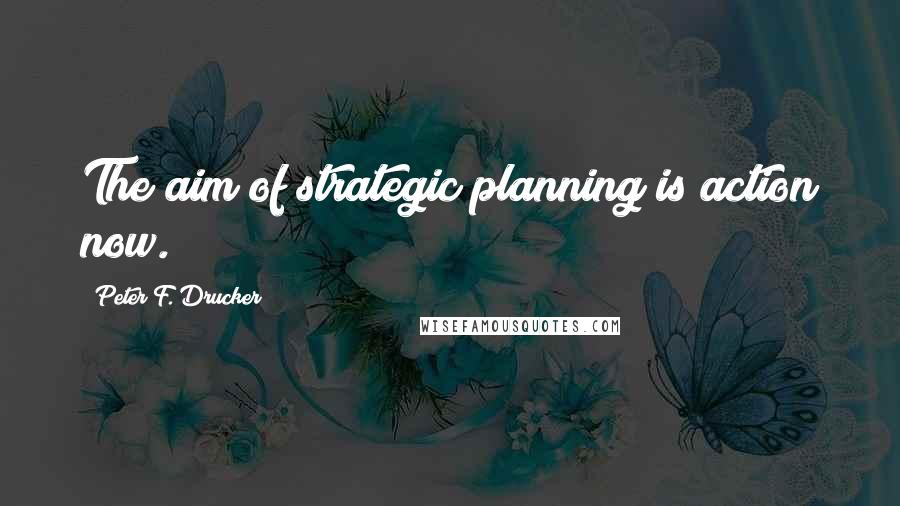 Peter F. Drucker quotes: The aim of strategic planning is action now.