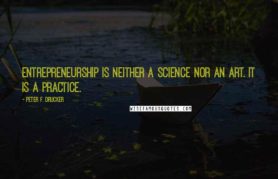 Peter F. Drucker quotes: Entrepreneurship is neither a science nor an art. It is a practice.