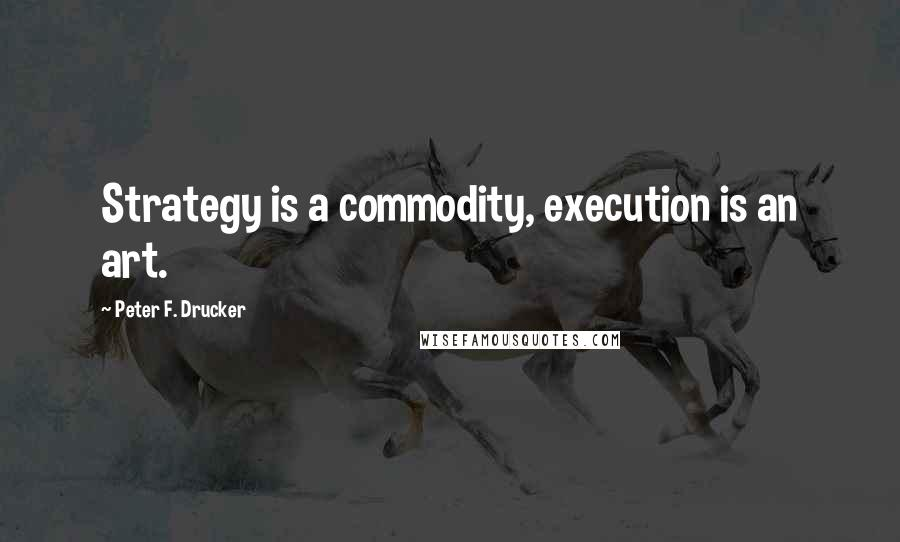 Peter F. Drucker quotes: Strategy is a commodity, execution is an art.
