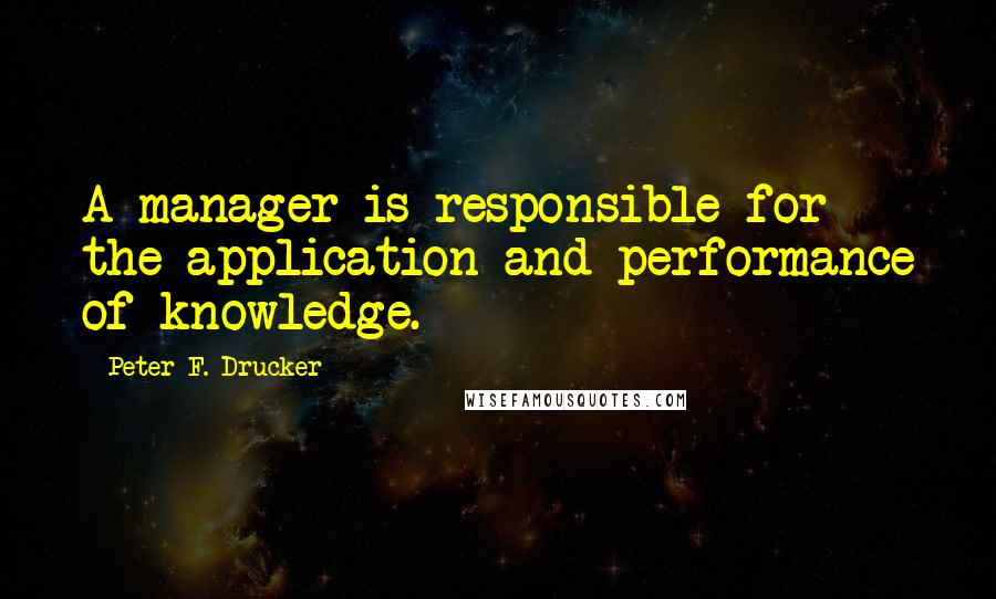 Peter F. Drucker quotes: A manager is responsible for the application and performance of knowledge.