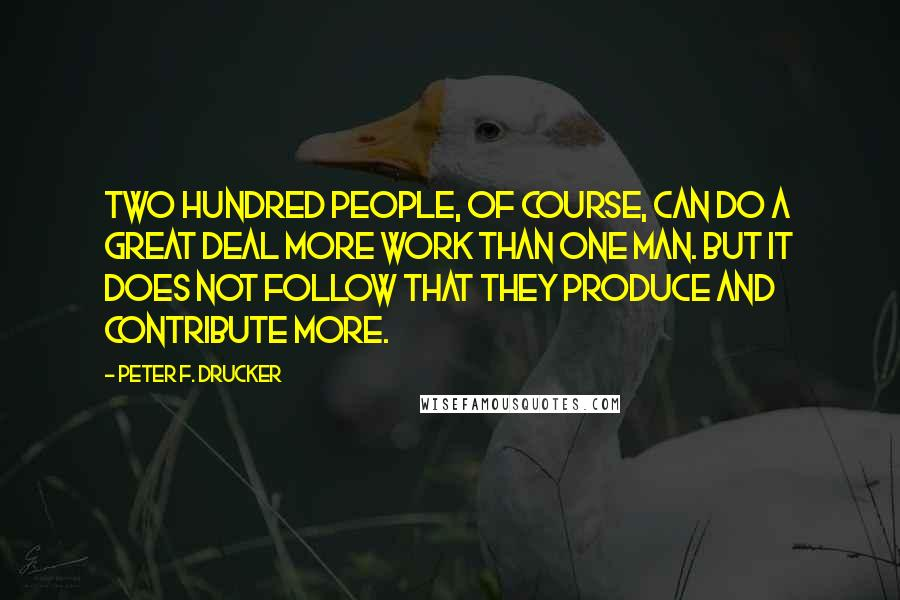 Peter F. Drucker quotes: Two hundred people, of course, can do a great deal more work than one man. But it does not follow that they produce and contribute more.