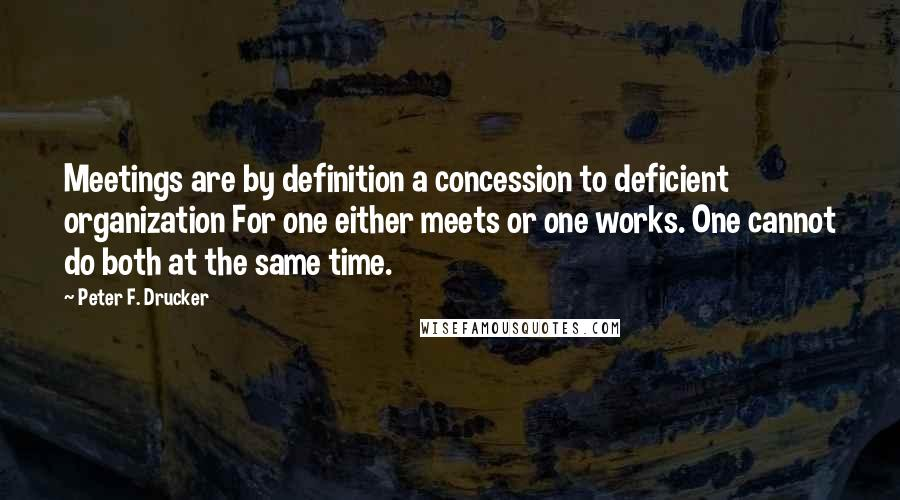 Peter F. Drucker quotes: Meetings are by definition a concession to deficient organization For one either meets or one works. One cannot do both at the same time.