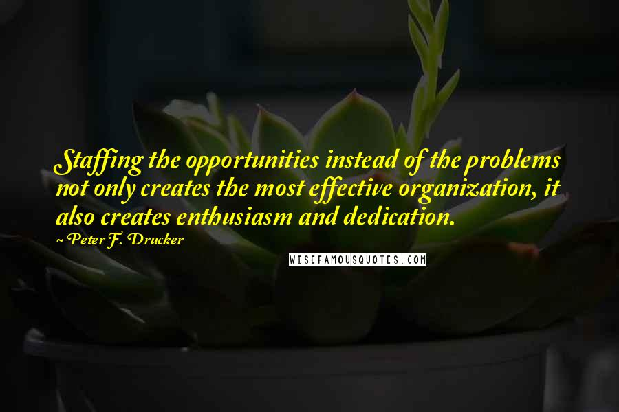 Peter F. Drucker quotes: Staffing the opportunities instead of the problems not only creates the most effective organization, it also creates enthusiasm and dedication.