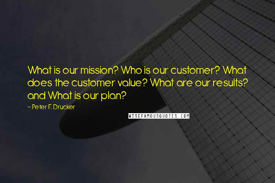 Peter F. Drucker quotes: What is our mission? Who is our customer? What does the customer value? What are our results? and What is our plan?