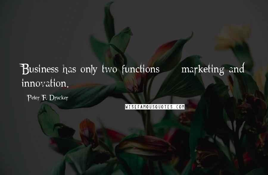 Peter F. Drucker quotes: Business has only two functions - marketing and innovation.