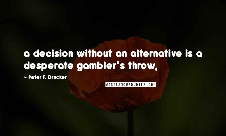 Peter F. Drucker quotes: a decision without an alternative is a desperate gambler's throw,