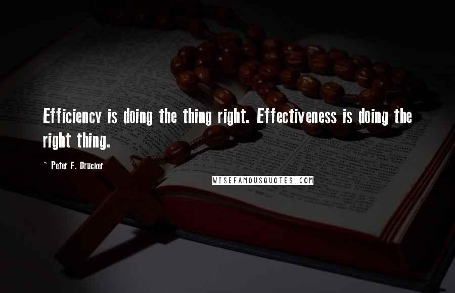 Peter F. Drucker quotes: Efficiency is doing the thing right. Effectiveness is doing the right thing.
