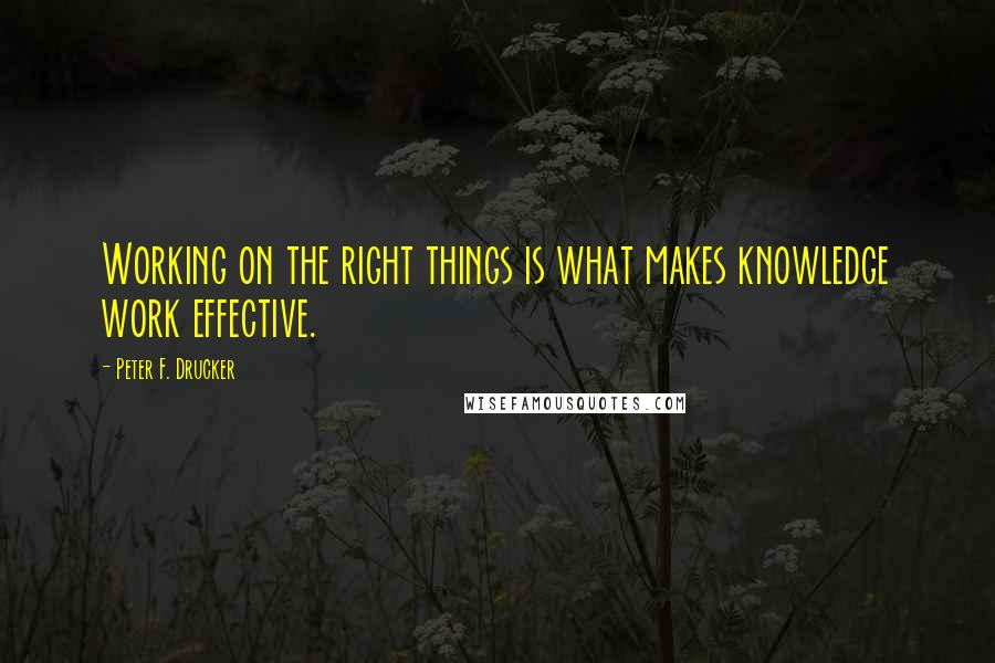 Peter F. Drucker quotes: Working on the right things is what makes knowledge work effective.