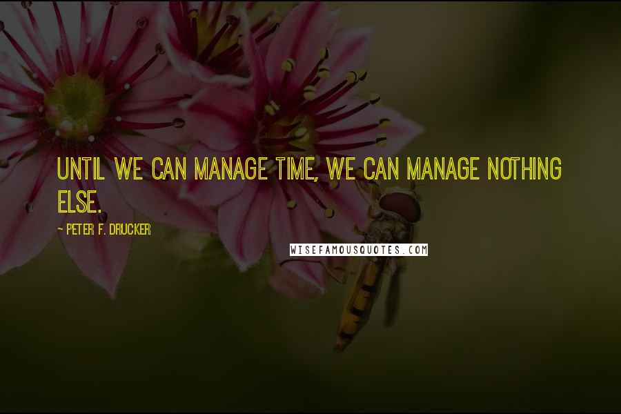 Peter F. Drucker quotes: Until we can manage time, we can manage nothing else.