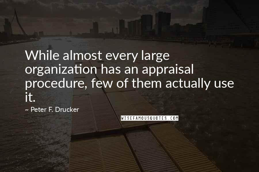Peter F. Drucker quotes: While almost every large organization has an appraisal procedure, few of them actually use it.