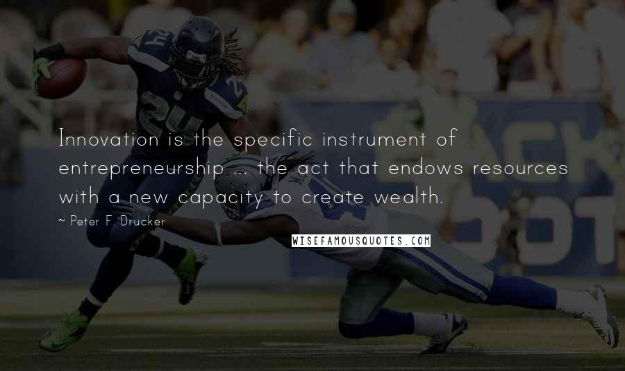 Peter F. Drucker quotes: Innovation is the specific instrument of entrepreneurship ... the act that endows resources with a new capacity to create wealth.