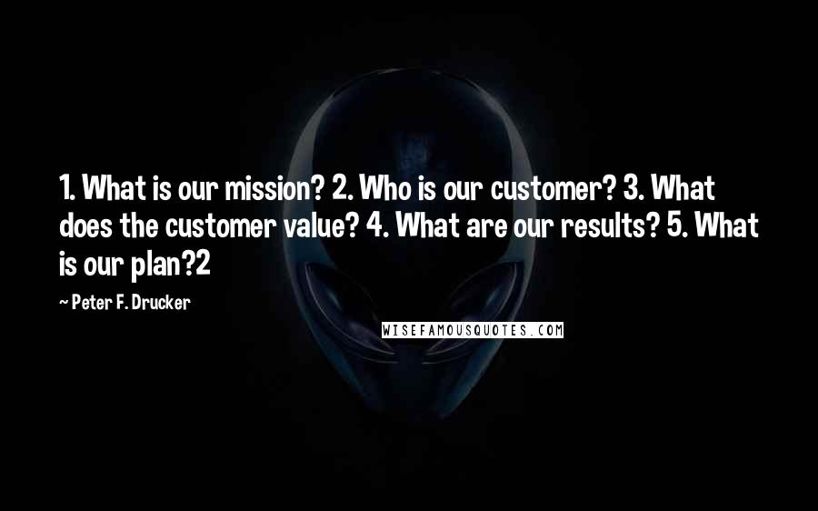 Peter F. Drucker quotes: 1. What is our mission? 2. Who is our customer? 3. What does the customer value? 4. What are our results? 5. What is our plan?2