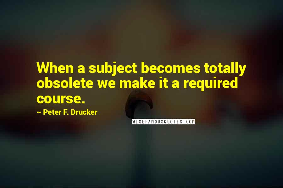 Peter F. Drucker quotes: When a subject becomes totally obsolete we make it a required course.