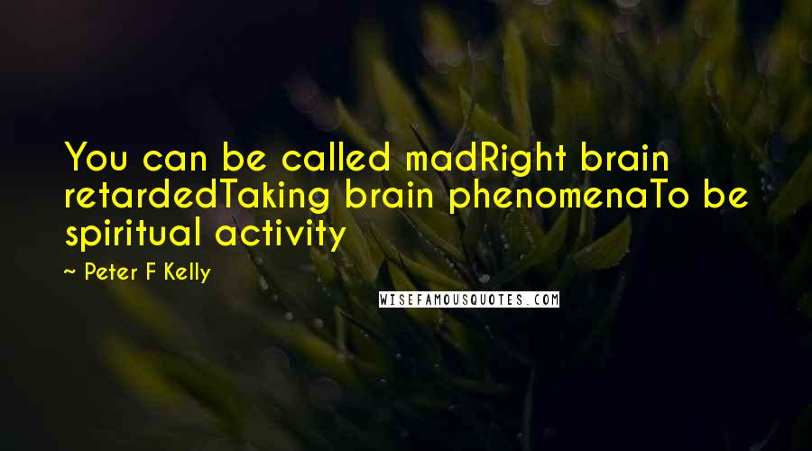 Peter F Kelly quotes: You can be called madRight brain retardedTaking brain phenomenaTo be spiritual activity