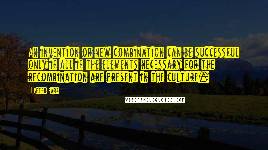 Peter Farb quotes: An invention or new combination can be successful only if all if the elements necessary for the recombination are present in the culture.