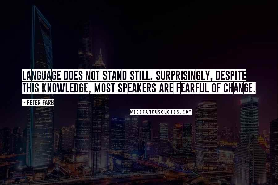 Peter Farb quotes: Language does not stand still. Surprisingly, despite this knowledge, most speakers are fearful of change.