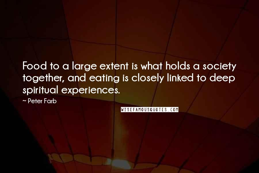 Peter Farb quotes: Food to a large extent is what holds a society together, and eating is closely linked to deep spiritual experiences.