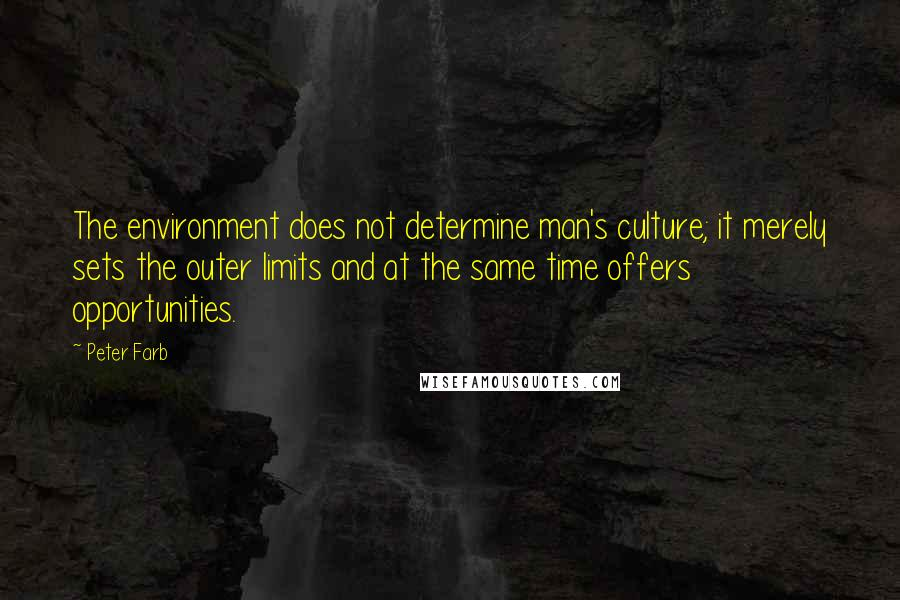 Peter Farb quotes: The environment does not determine man's culture; it merely sets the outer limits and at the same time offers opportunities.