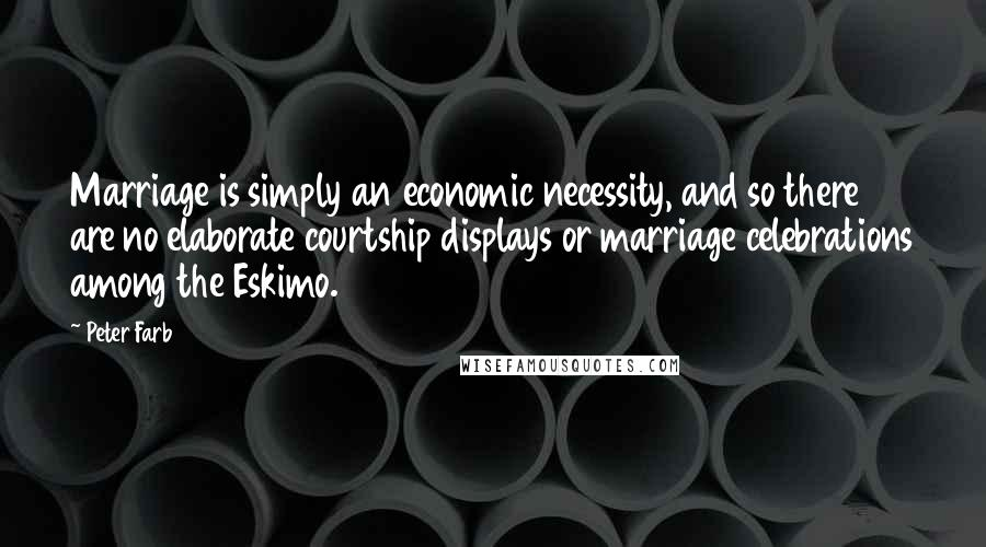 Peter Farb quotes: Marriage is simply an economic necessity, and so there are no elaborate courtship displays or marriage celebrations among the Eskimo.