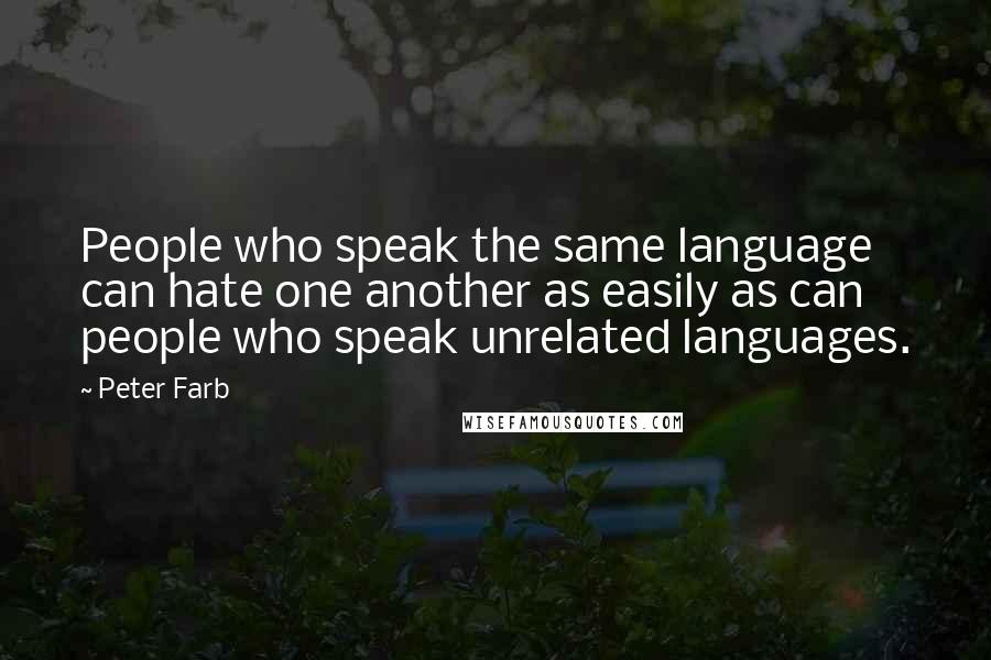 Peter Farb quotes: People who speak the same language can hate one another as easily as can people who speak unrelated languages.