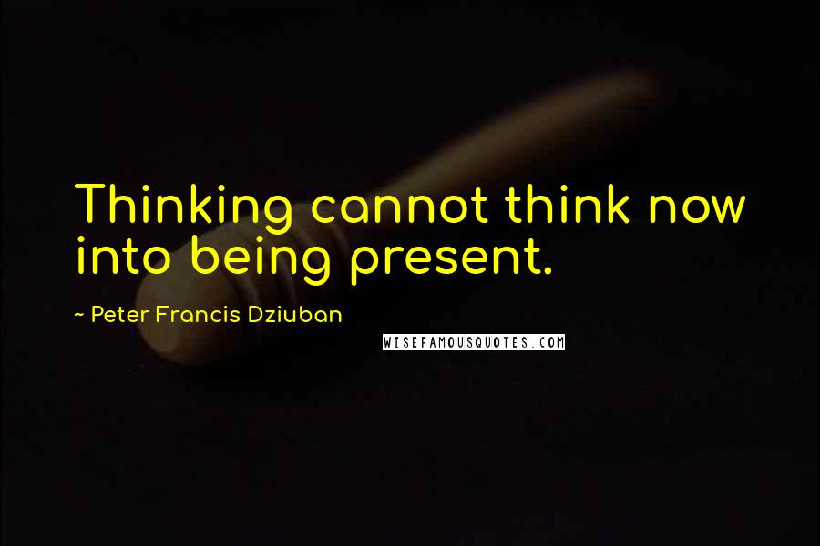Peter Francis Dziuban quotes: Thinking cannot think now into being present.