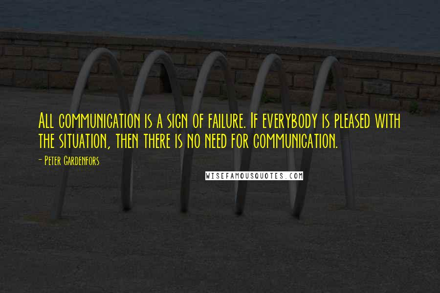 Peter Gardenfors quotes: All communication is a sign of failure. If everybody is pleased with the situation, then there is no need for communication.