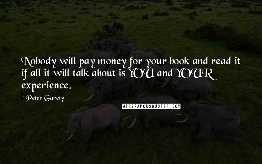 Peter Garety quotes: Nobody will pay money for your book and read it if all it will talk about is YOU and YOUR experience.